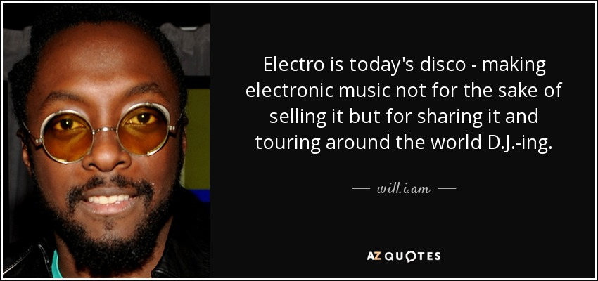Electro is today's disco - making electronic music not for the sake of selling it but for sharing it and touring around the world D.J.-ing. - will.i.am