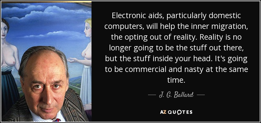 Electronic aids, particularly domestic computers, will help the inner migration, the opting out of reality. Reality is no longer going to be the stuff out there, but the stuff inside your head. It's going to be commercial and nasty at the same time. - J. G. Ballard