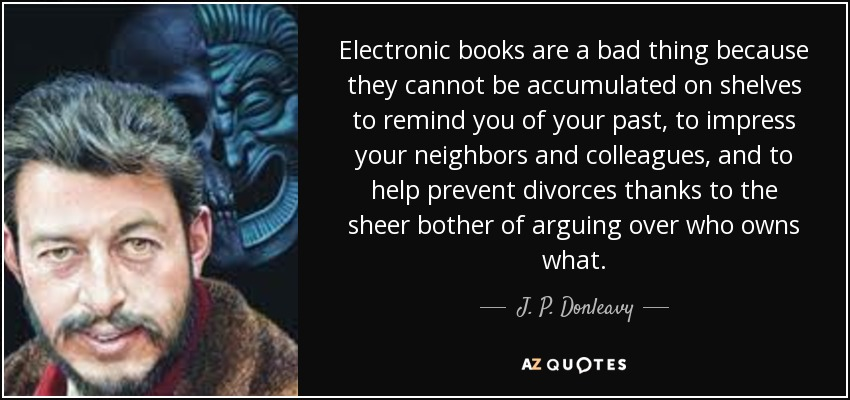 Electronic books are a bad thing because they cannot be accumulated on shelves to remind you of your past, to impress your neighbors and colleagues, and to help prevent divorces thanks to the sheer bother of arguing over who owns what. - J. P. Donleavy