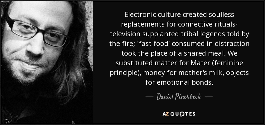 Electronic culture created soulless replacements for connective rituals- television supplanted tribal legends told by the fire; 'fast food' consumed in distraction took the place of a shared meal. We substituted matter for Mater (feminine principle), money for mother's milk, objects for emotional bonds. - Daniel Pinchbeck