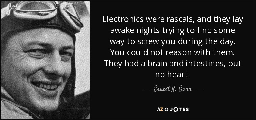 Electronics were rascals, and they lay awake nights trying to find some way to screw you during the day. You could not reason with them. They had a brain and intestines, but no heart. - Ernest K. Gann