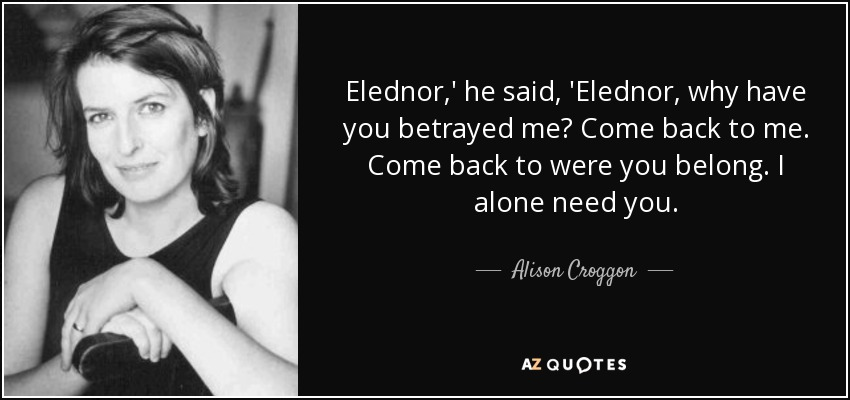 Elednor,' he said, 'Elednor, why have you betrayed me? Come back to me. Come back to were you belong. I alone need you. - Alison Croggon