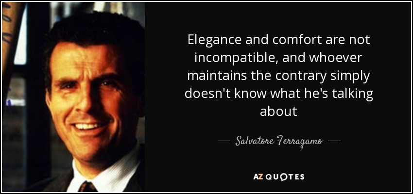 Elegance and comfort are not incompatible, and whoever maintains the contrary simply doesn't know what he's talking about - Salvatore Ferragamo