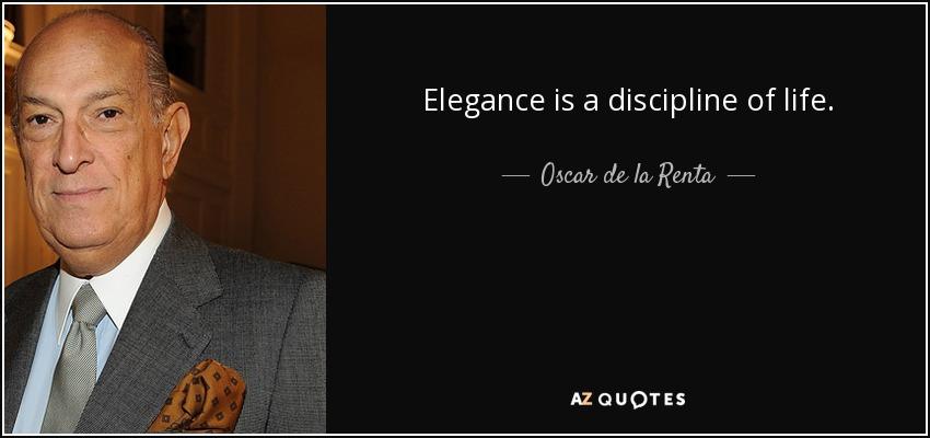 Elegance is a discipline of life. - Oscar de la Renta
