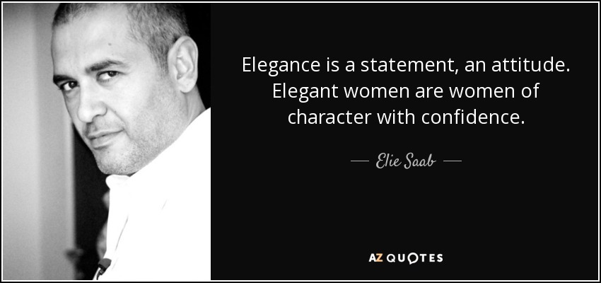 Elegance is a statement, an attitude. Elegant women are women of character with confidence. - Elie Saab