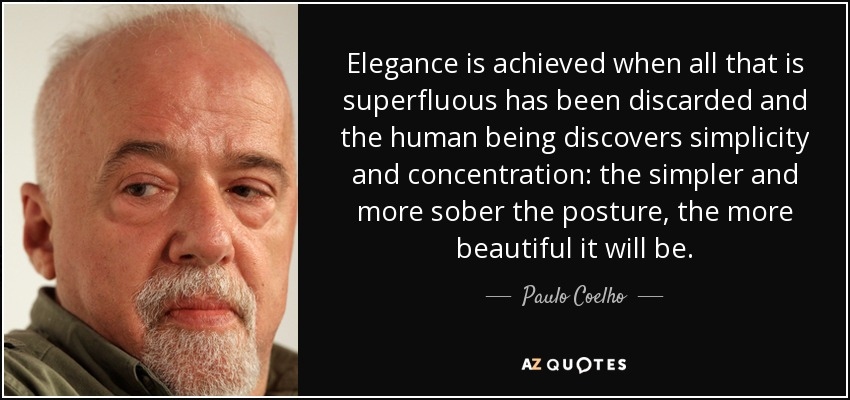 Elegance is achieved when all that is superfluous has been discarded and the human being discovers simplicity and concentration: the simpler and more sober the posture, the more beautiful it will be. - Paulo Coelho