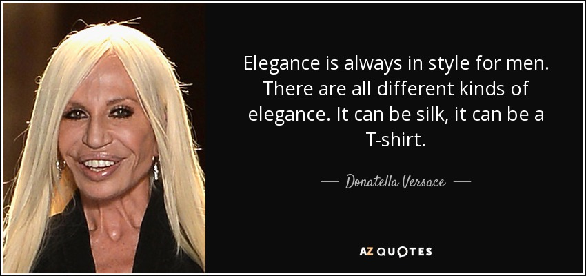 Elegance is always in style for men. There are all different kinds of elegance. It can be silk, it can be a T-shirt. - Donatella Versace