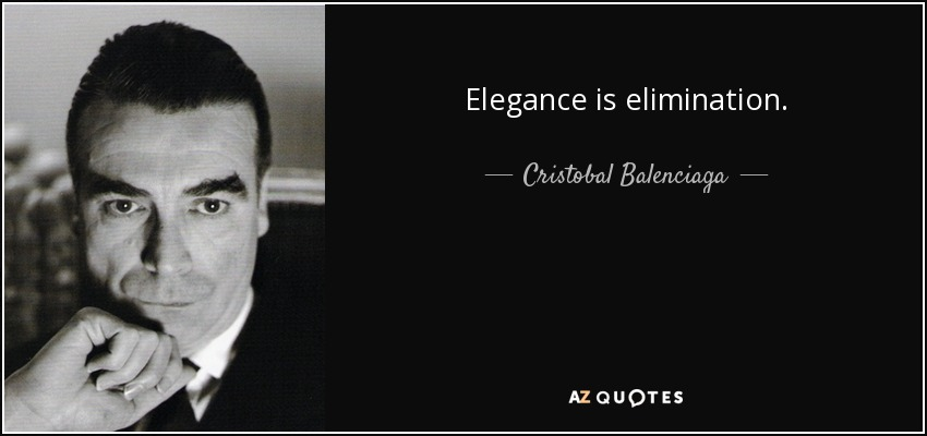 Elegance is elimination. - Cristobal Balenciaga