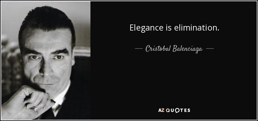 Elegance is elimination. - Cristobal Balenciaga