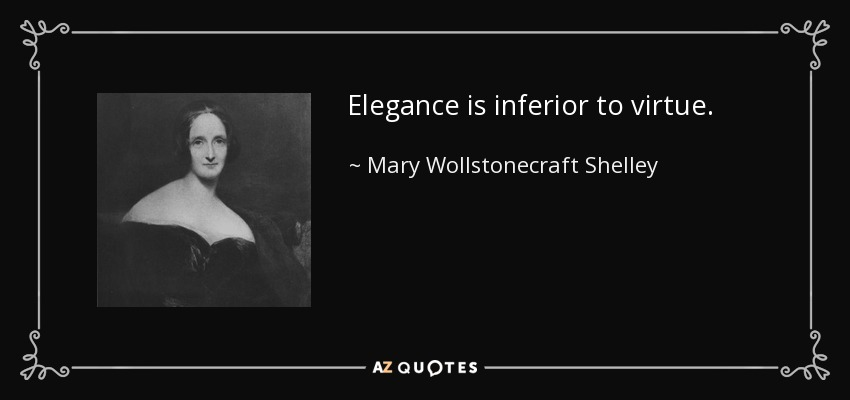 Elegance is inferior to virtue. - Mary Wollstonecraft Shelley