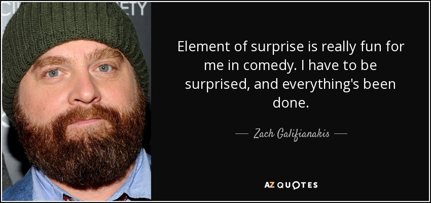 Element of surprise is really fun for me in comedy. I have to be surprised, and everything's been done. - Zach Galifianakis