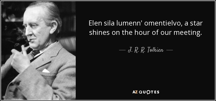 Elen sila lumenn' omentielvo, a star shines on the hour of our meeting. - J. R. R. Tolkien