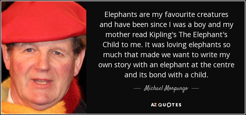 Elephants are my favourite creatures and have been since I was a boy and my mother read Kipling's The Elephant's Child to me. It was loving elephants so much that made we want to write my own story with an elephant at the centre and its bond with a child. - Michael Morpurgo