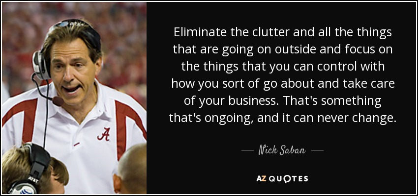 Eliminate the clutter and all the things that are going on outside and focus on the things that you can control with how you sort of go about and take care of your business. That's something that's ongoing, and it can never change. - Nick Saban