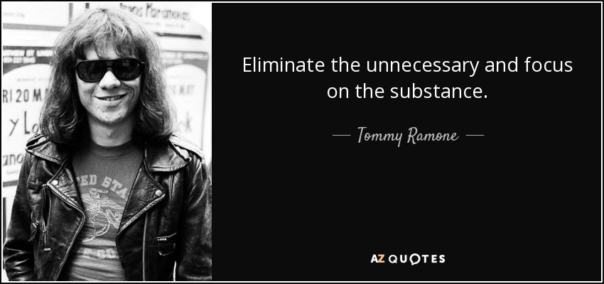 Eliminate the unnecessary and focus on the substance. - Tommy Ramone