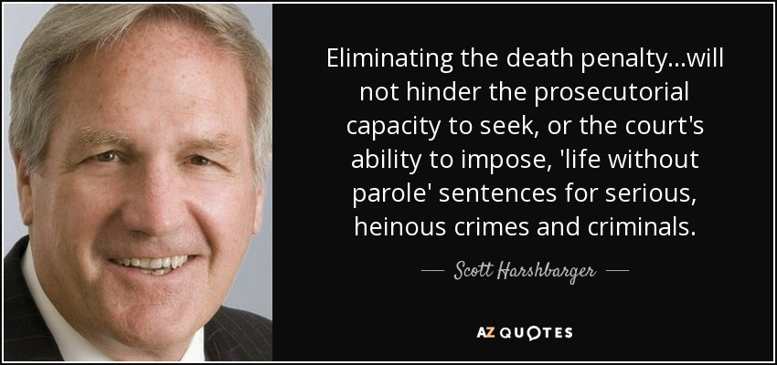 Eliminating the death penalty...will not hinder the prosecutorial capacity to seek, or the court's ability to impose, 'life without parole' sentences for serious, heinous crimes and criminals. - Scott Harshbarger