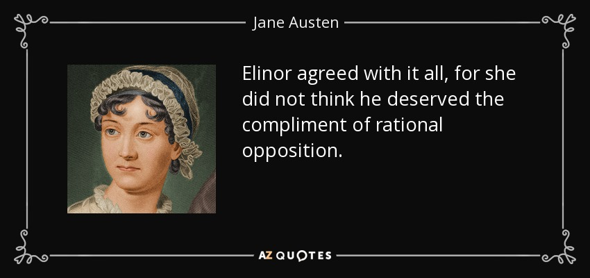 Elinor agreed with it all, for she did not think he deserved the compliment of rational opposition. - Jane Austen