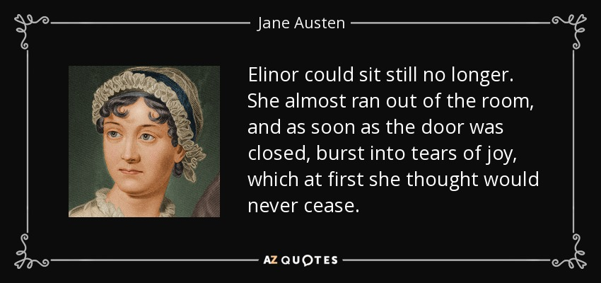 Elinor could sit still no longer. She almost ran out of the room, and as soon as the door was closed, burst into tears of joy, which at first she thought would never cease. - Jane Austen