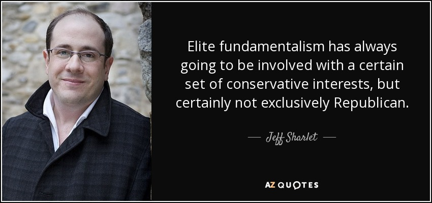 Elite fundamentalism has always going to be involved with a certain set of conservative interests, but certainly not exclusively Republican. - Jeff Sharlet