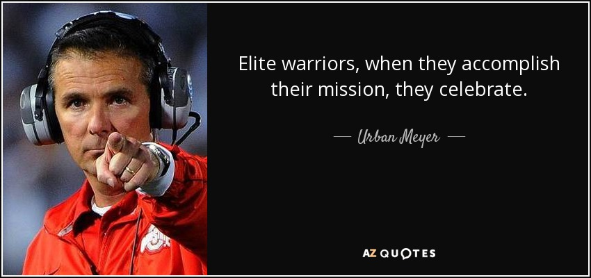 Elite warriors, when they accomplish their mission, they celebrate. - Urban Meyer