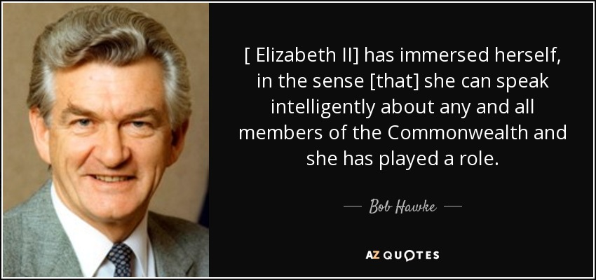 [ Elizabeth II] has immersed herself, in the sense [that] she can speak intelligently about any and all members of the Commonwealth and she has played a role. - Bob Hawke