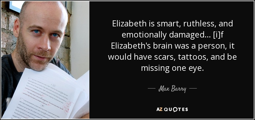 Elizabeth is smart, ruthless, and emotionally damaged ... [i]f Elizabeth's brain was a person, it would have scars, tattoos, and be missing one eye. - Max Barry