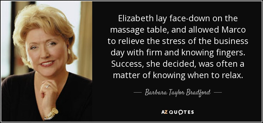 Elizabeth lay face-down on the massage table, and allowed Marco to relieve the stress of the business day with firm and knowing fingers. Success, she decided, was often a matter of knowing when to relax. - Barbara Taylor Bradford