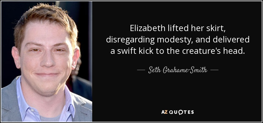 Elizabeth lifted her skirt, disregarding modesty, and delivered a swift kick to the creature's head. - Seth Grahame-Smith