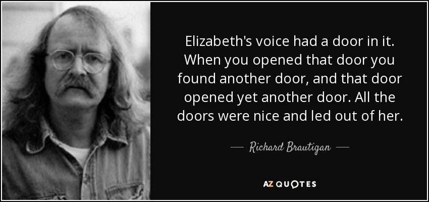 Elizabeth's voice had a door in it. When you opened that door you found another door, and that door opened yet another door. All the doors were nice and led out of her. - Richard Brautigan