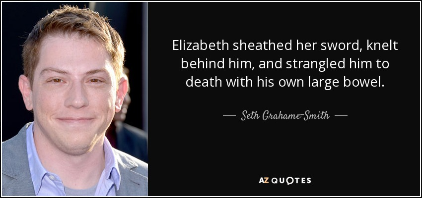 Elizabeth sheathed her sword, knelt behind him, and strangled him to death with his own large bowel. - Seth Grahame-Smith