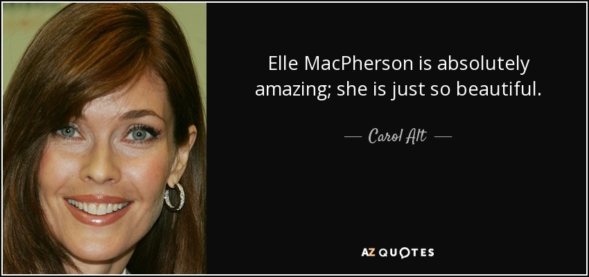 Elle MacPherson is absolutely amazing; she is just so beautiful. - Carol Alt