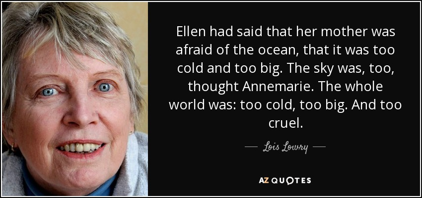 Ellen had said that her mother was afraid of the ocean, that it was too cold and too big. The sky was, too, thought Annemarie. The whole world was: too cold, too big. And too cruel. - Lois Lowry