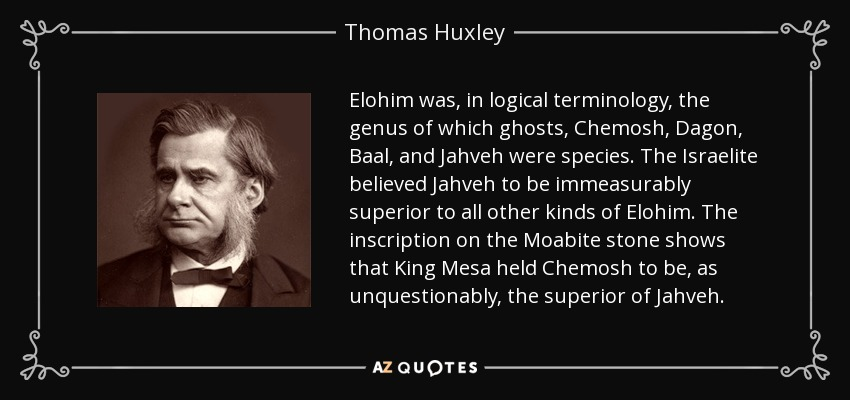 Elohim was, in logical terminology, the genus of which ghosts, Chemosh, Dagon, Baal, and Jahveh were species. The Israelite believed Jahveh to be immeasurably superior to all other kinds of Elohim. The inscription on the Moabite stone shows that King Mesa held Chemosh to be, as unquestionably, the superior of Jahveh. - Thomas Huxley