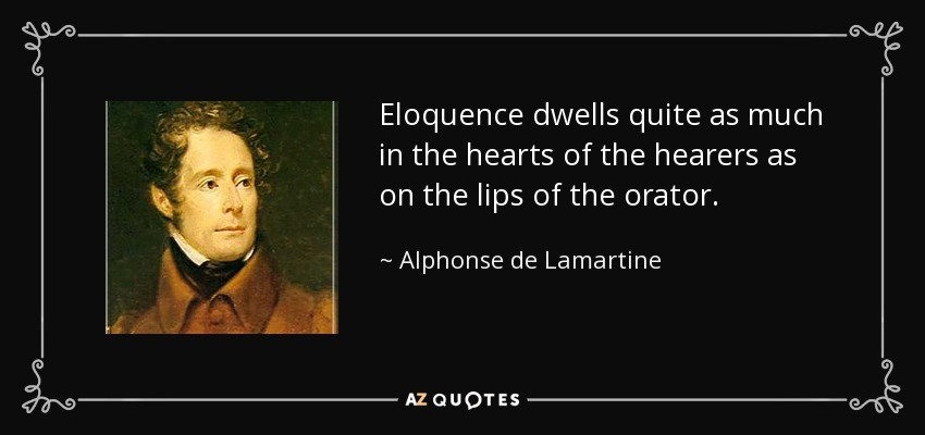 Eloquence dwells quite as much in the hearts of the hearers as on the lips of the orator. - Alphonse de Lamartine