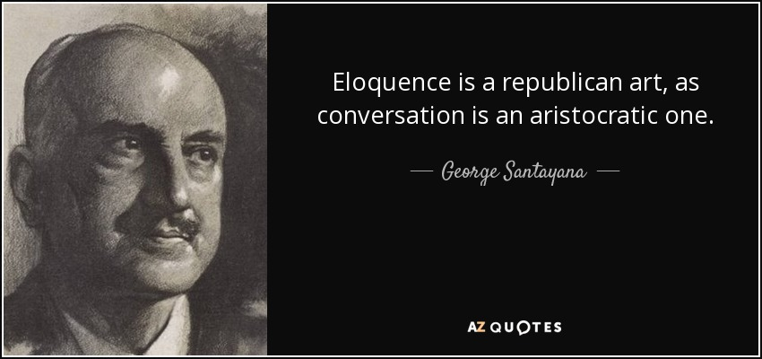 Eloquence is a republican art, as conversation is an aristocratic one. - George Santayana