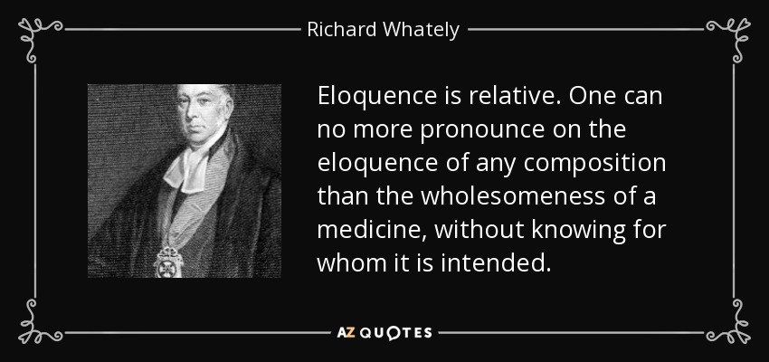 Eloquence is relative. One can no more pronounce on the eloquence of any composition than the wholesomeness of a medicine, without knowing for whom it is intended. - Richard Whately