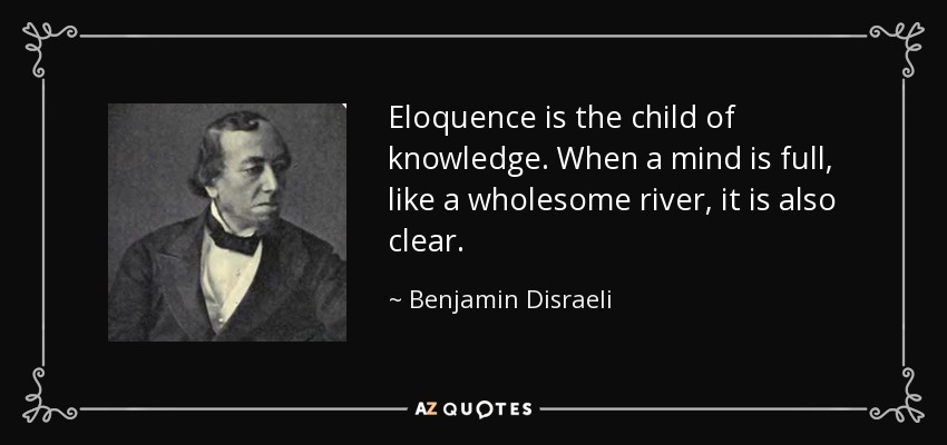 Eloquence is the child of knowledge. When a mind is full, like a wholesome river, it is also clear. - Benjamin Disraeli