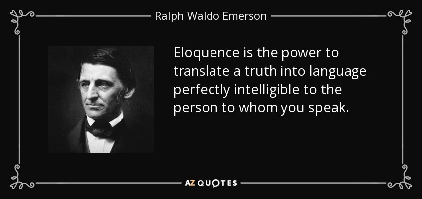 Eloquence is the power to translate a truth into language perfectly intelligible to the person to whom you speak. - Ralph Waldo Emerson