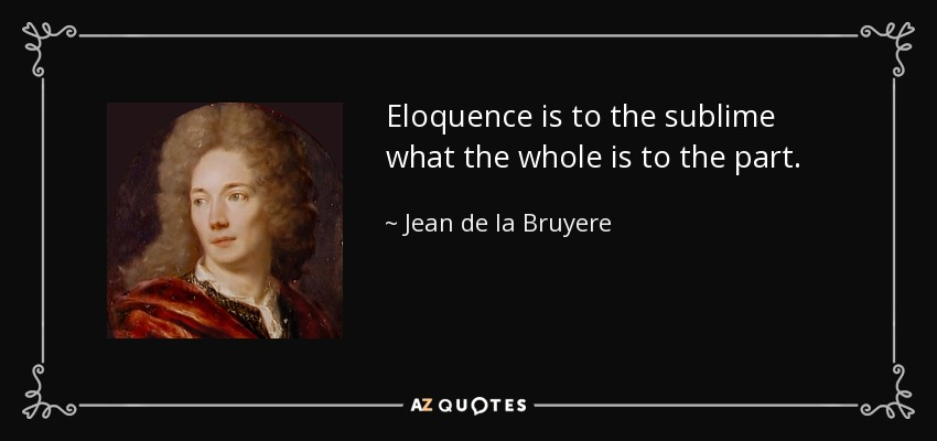 Eloquence is to the sublime what the whole is to the part. - Jean de la Bruyere