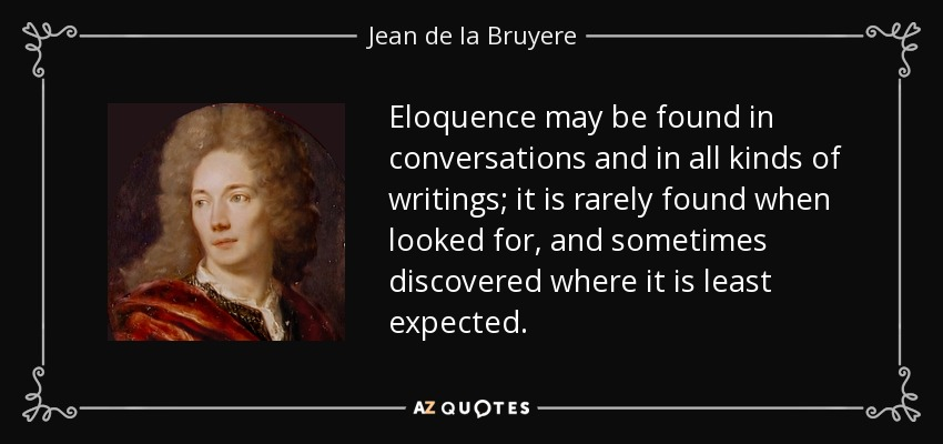 Eloquence may be found in conversations and in all kinds of writings; it is rarely found when looked for, and sometimes discovered where it is least expected. - Jean de la Bruyere