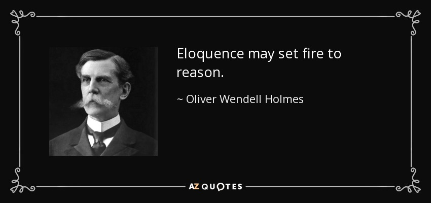 Eloquence may set fire to reason. - Oliver Wendell Holmes, Jr.