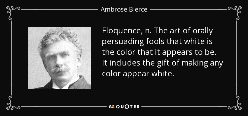 Eloquence, n. The art of orally persuading fools that white is the color that it appears to be. It includes the gift of making any color appear white. - Ambrose Bierce