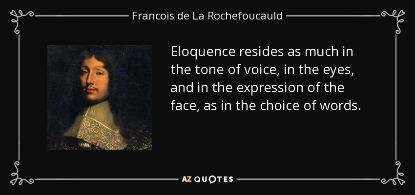 Eloquence resides as much in the tone of voice, in the eyes, and in the expression of the face, as in the choice of words. - Francois de La Rochefoucauld