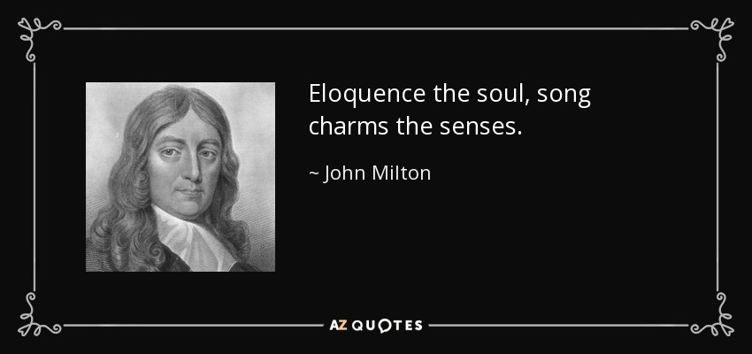 Eloquence the soul, song charms the senses. - John Milton