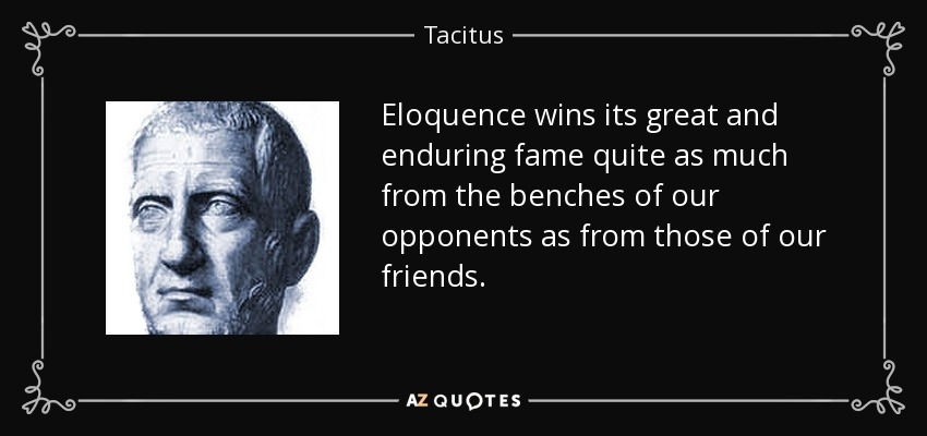 Eloquence wins its great and enduring fame quite as much from the benches of our opponents as from those of our friends. - Tacitus