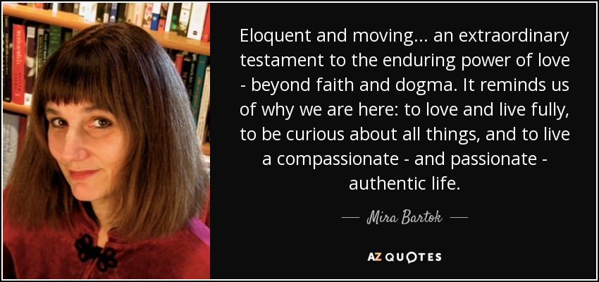 Eloquent and moving... an extraordinary testament to the enduring power of love - beyond faith and dogma. It reminds us of why we are here: to love and live fully, to be curious about all things, and to live a compassionate - and passionate - authentic life. - Mira Bartok