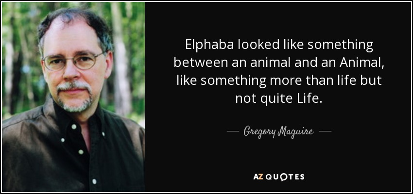Elphaba looked like something between an animal and an Animal, like something more than life but not quite Life. - Gregory Maguire