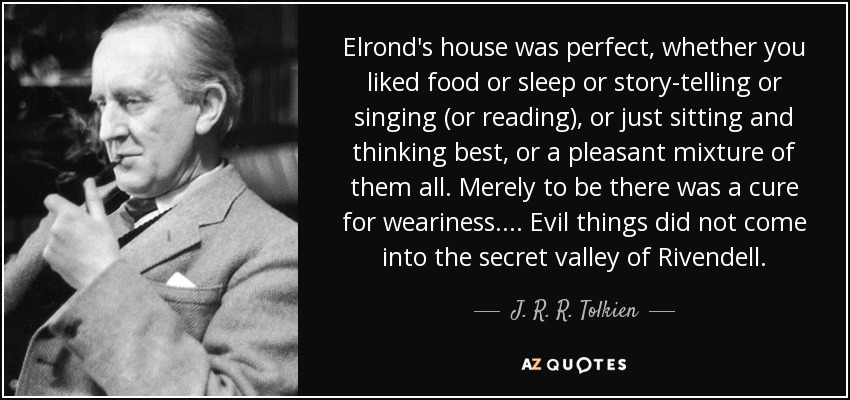 Elrond's house was perfect, whether you liked food or sleep or story-telling or singing (or reading), or just sitting and thinking best, or a pleasant mixture of them all. Merely to be there was a cure for weariness. ... Evil things did not come into the secret valley of Rivendell. - J. R. R. Tolkien