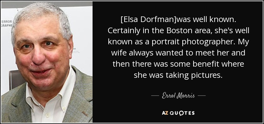 [Elsa Dorfman]was well known. Certainly in the Boston area, she's well known as a portrait photographer. My wife always wanted to meet her and then there was some benefit where she was taking pictures. - Errol Morris