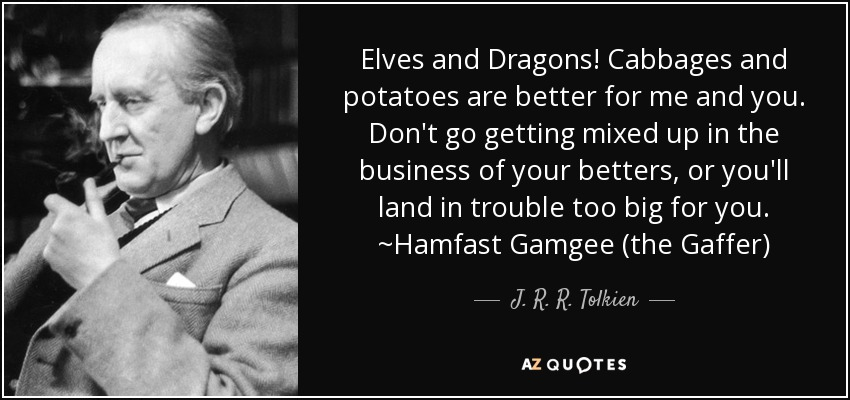 Elves and Dragons! Cabbages and potatoes are better for me and you. Don't go getting mixed up in the business of your betters, or you'll land in trouble too big for you. ~Hamfast Gamgee (the Gaffer) - J. R. R. Tolkien